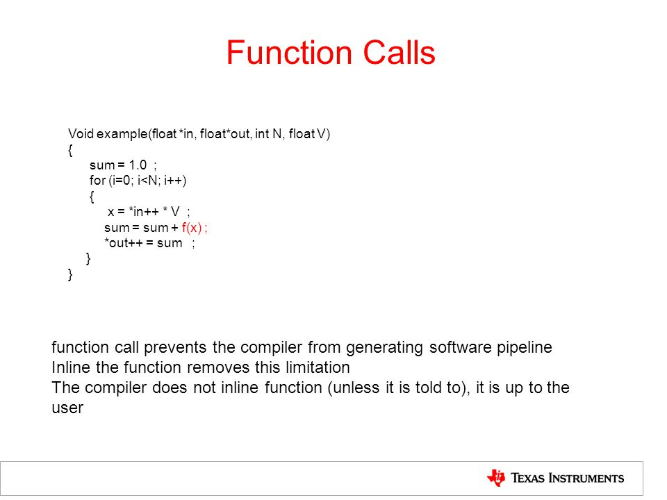 Function Calls Void example(float *in, float*out, int N, float V) { sum = 1.0 ; for (i=0; i<N; i++)