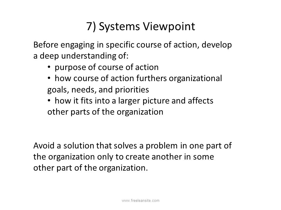 7) Systems Viewpoint Before engaging in specific course of action, develop a deep understanding of: