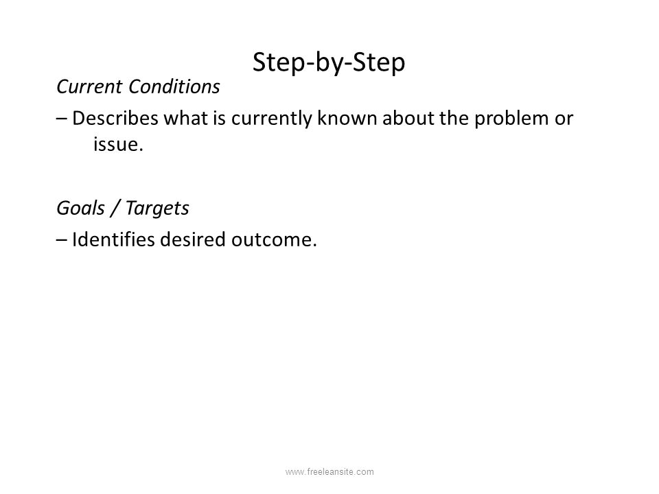 Step-by-Step Current Conditions – Describes what is currently known about the problem or issue. Goals / Targets – Identifies desired outcome.