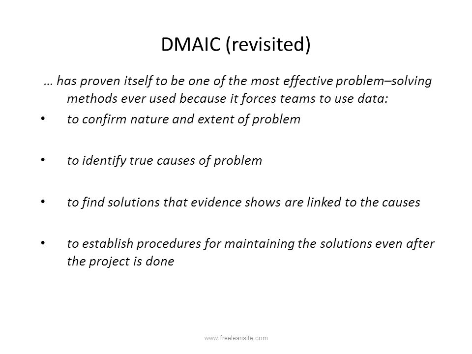 DMAIC (revisited) … has proven itself to be one of the most effective problem–solving methods ever used because it forces teams to use data: