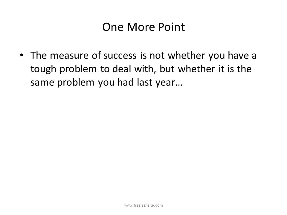 One More Point The measure of success is not whether you have a tough problem to deal with, but whether it is the same problem you had last year…