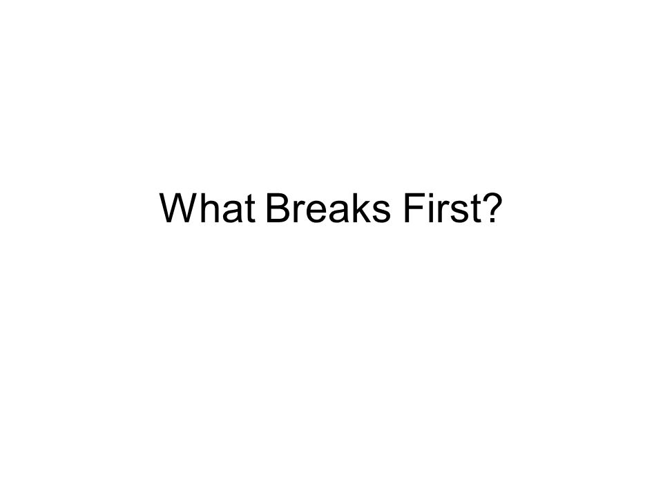 What Breaks First