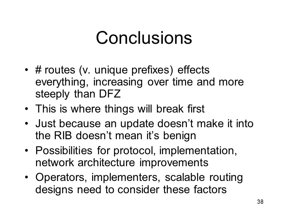 Conclusions # routes (v. unique prefixes) effects everything, increasing over time and more steeply than DFZ.