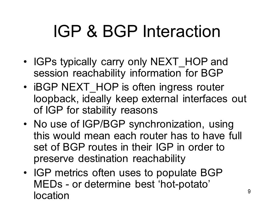 IGP & BGP Interaction IGPs typically carry only NEXT_HOP and session reachability information for BGP.