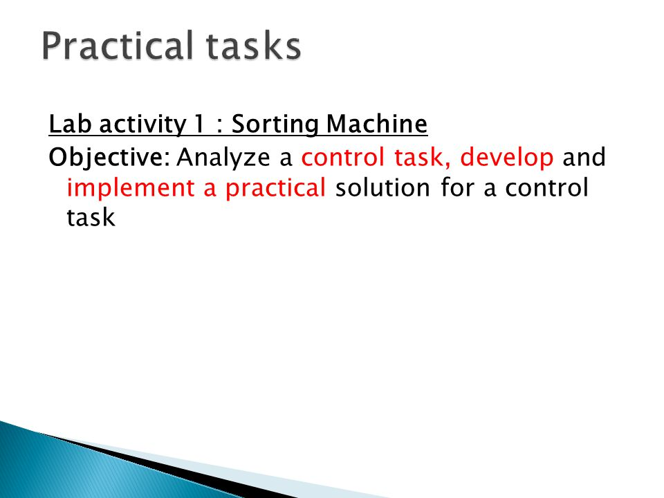 Practical tasks Lab activity 1 : Sorting Machine Objective: Analyze a control task, develop and implement a practical solution for a control task