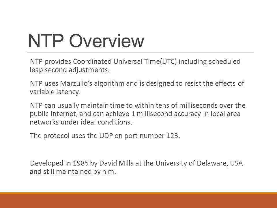 NTP Overview NTP provides Coordinated Universal Time(UTC) including scheduled leap second adjustments.