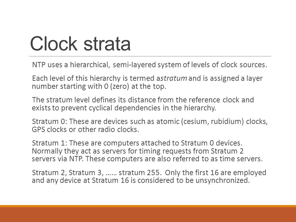 Clock strata NTP uses a hierarchical, semi-layered system of levels of clock sources.