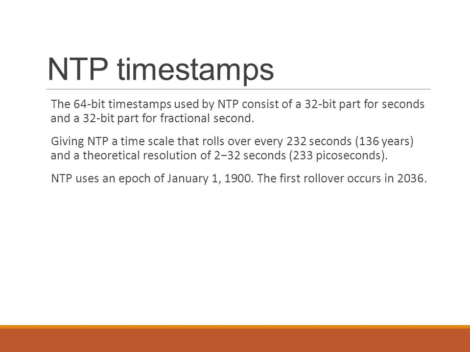 NTP timestamps The 64-bit timestamps used by NTP consist of a 32-bit part for seconds and a 32-bit part for fractional second.
