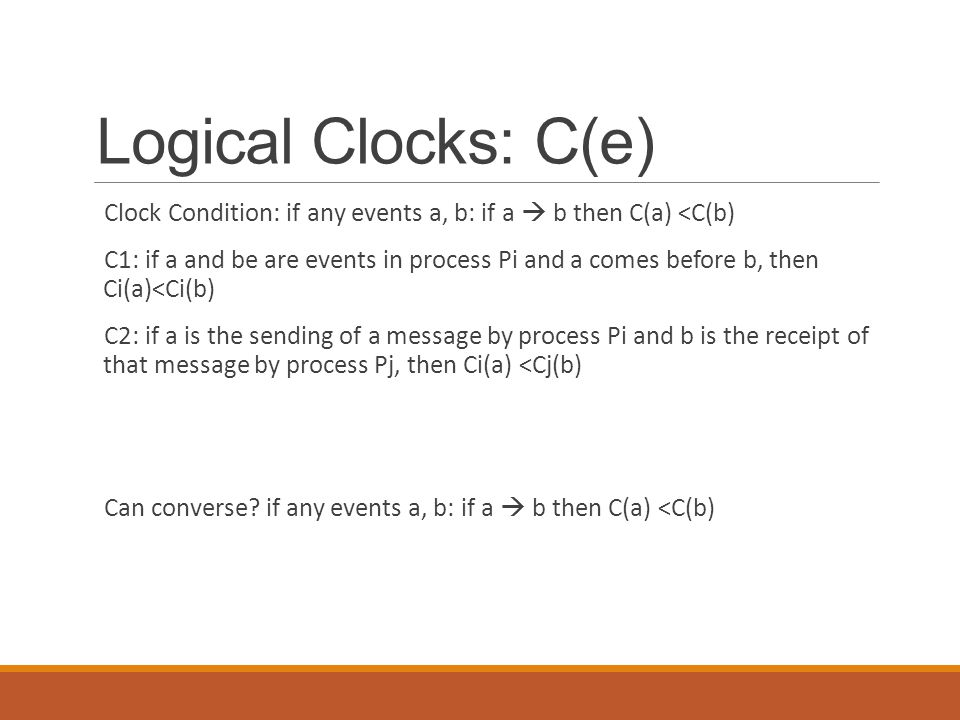 Logical Clocks: C(e) Clock Condition: if any events a, b: if a  b then C(a) <C(b)