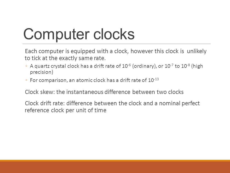 Computer clocks Each computer is equipped with a clock, however this clock is unlikely to tick at the exactly same rate.
