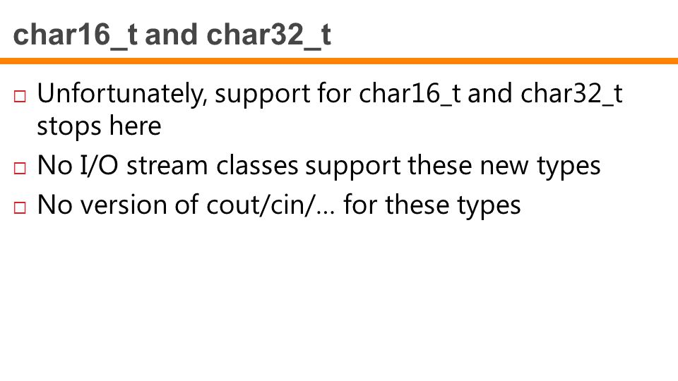 char16_t and char32_t Unfortunately, support for char16_t and char32_t stops here. No I/O stream classes support these new types.