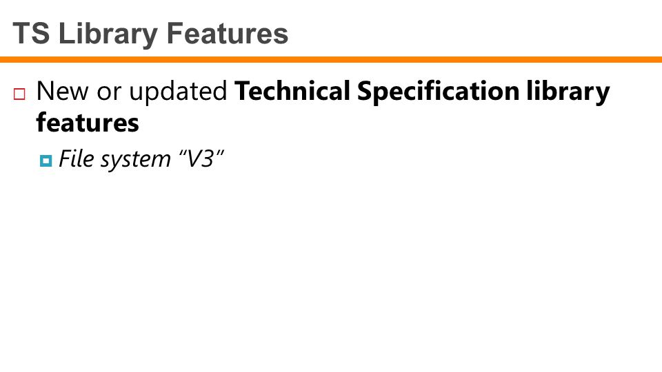 TS Library Features New or updated Technical Specification library features File system V3