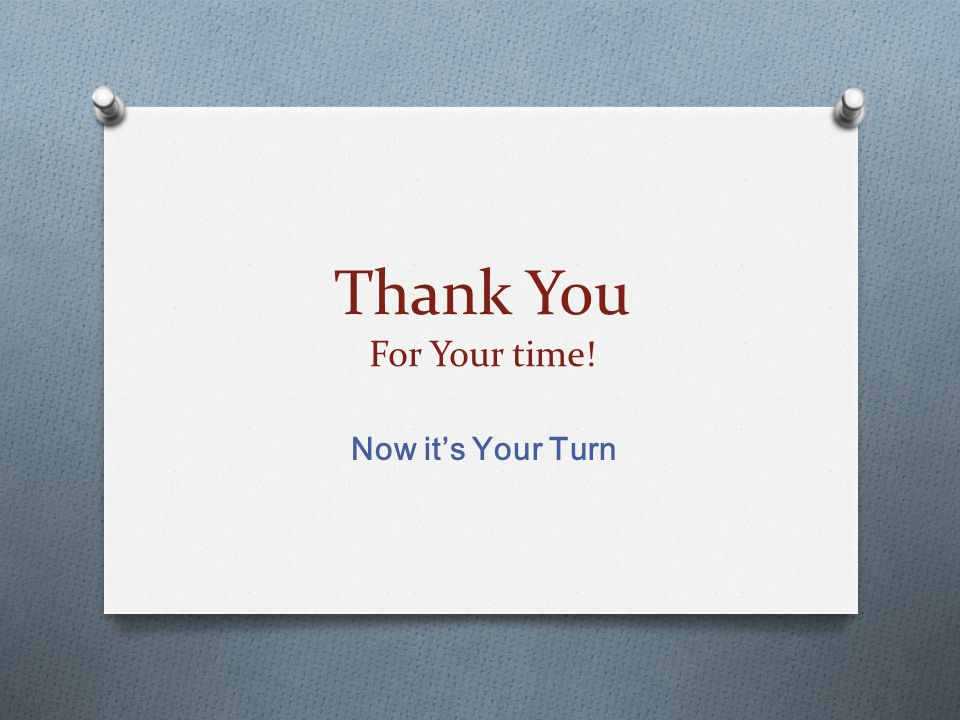 Thank You For Your time! Now it's Your Turn