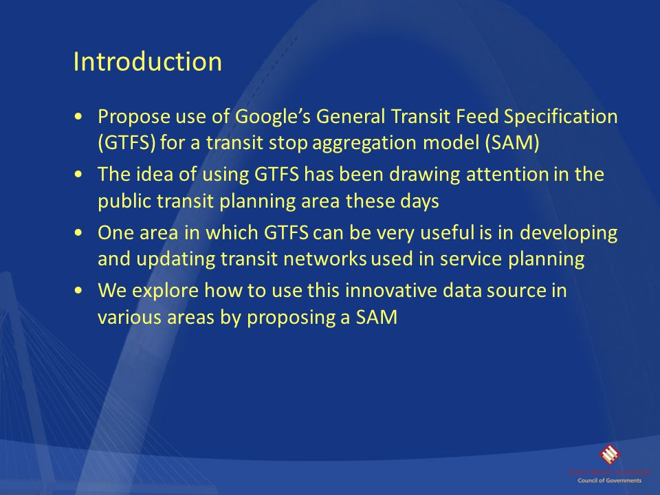 Introduction Propose use of Google's General Transit Feed Specification (GTFS) for a transit stop aggregation model (SAM)