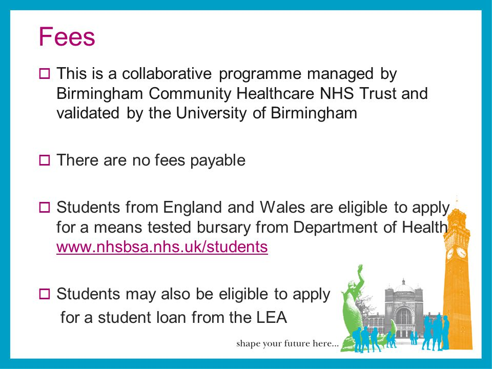 Fees This is a collaborative programme managed by Birmingham Community Healthcare NHS Trust and validated by the University of Birmingham.