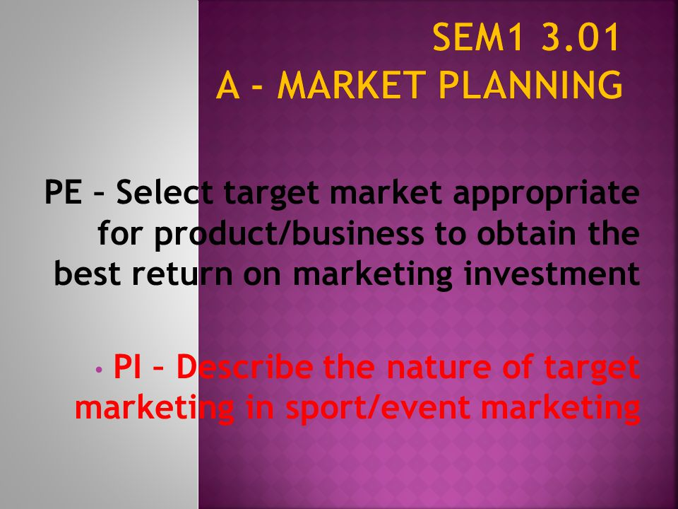 SEM1 3.01 A - Market Planning PE – Select target market appropriate for product/business to obtain the best return on marketing investment.