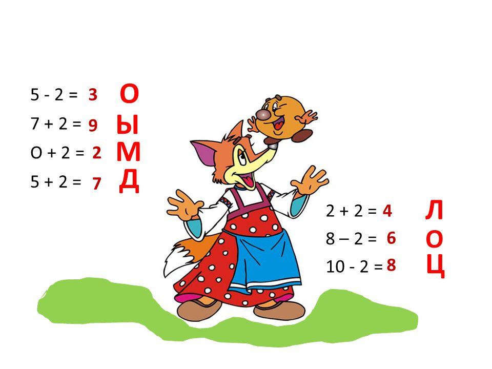 ! О 5 - 2 = 7 + 2 = О + 2 = 5 + 2 = 3 Ы 9 М 2 Д 7 Л 2 + 2 = 8 – 2 = 10 - 2 = 4 О 6 Ц 8