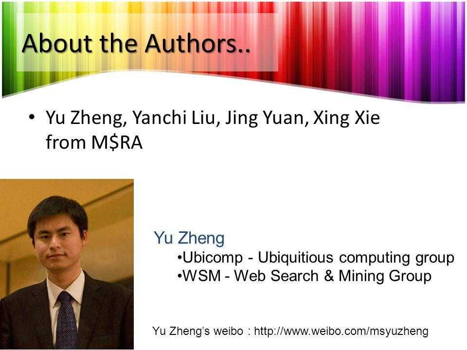 About the Authors.. Yu Zheng, Yanchi Liu, Jing Yuan, Xing Xie from M$RA. Yu Zheng. Ubicomp - Ubiquitious computing group.