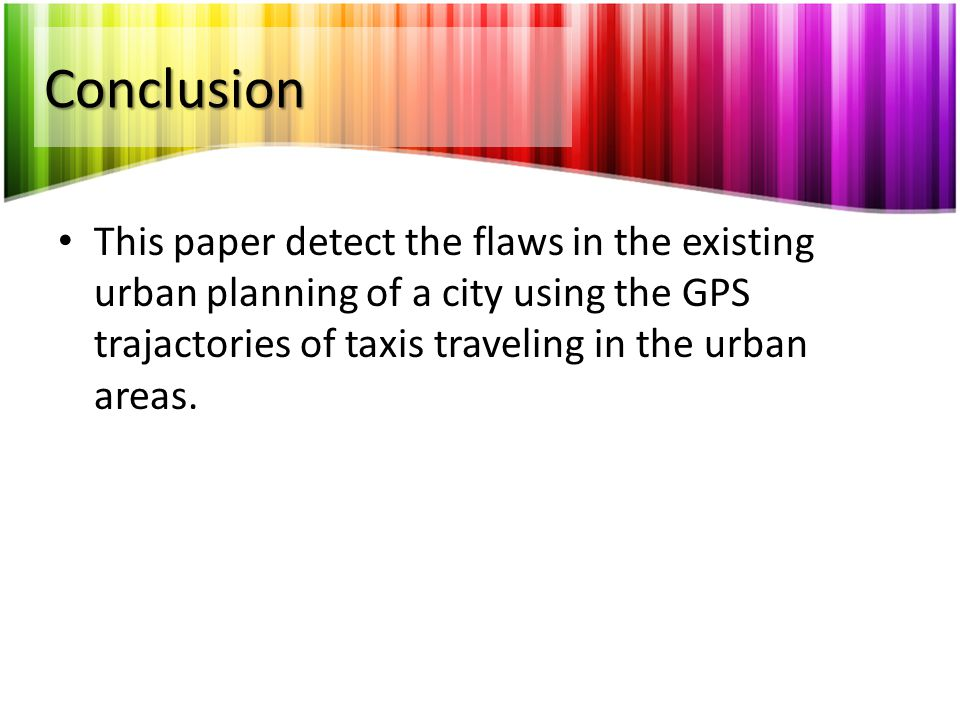 Conclusion This paper detect the flaws in the existing urban planning of a city using the GPS trajactories of taxis traveling in the urban areas.