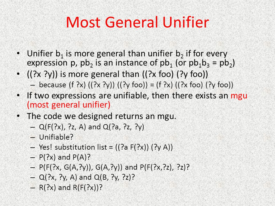 Most General Unifier Unifier b1 is more general than unifier b2 if for every expression p, pb2 is an instance of pb1 (or pb1b3 = pb2)