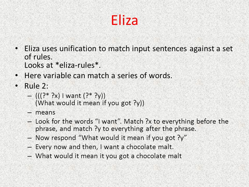 Eliza Eliza uses unification to match input sentences against a set of rules. Looks at *eliza-rules*.
