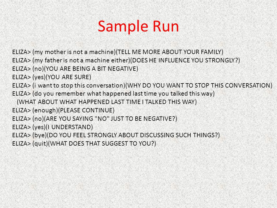 Sample Run ELIZA> (my mother is not a machine)(TELL ME MORE ABOUT YOUR FAMILY)