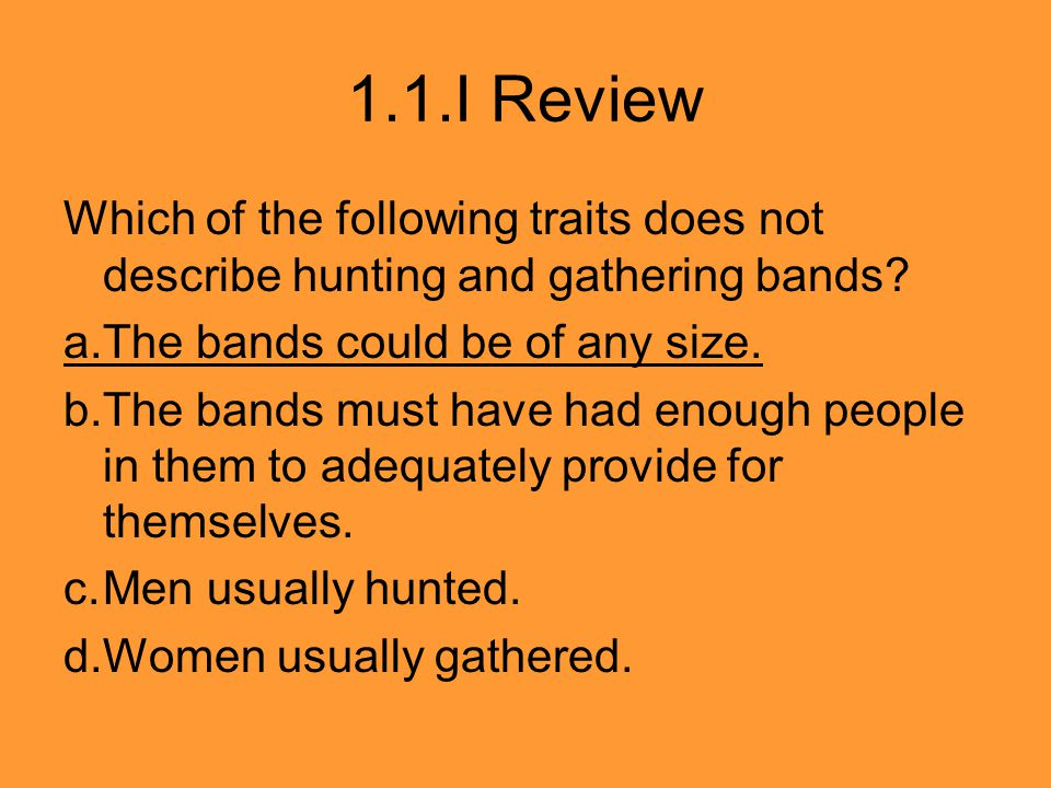 1.1.I Review Which of the following traits does not describe hunting and gathering bands a. The bands could be of any size.