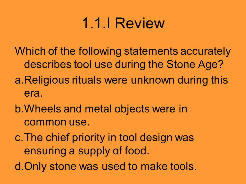 1.1.I Review Which of the following statements accurately describes tool use during the Stone Age