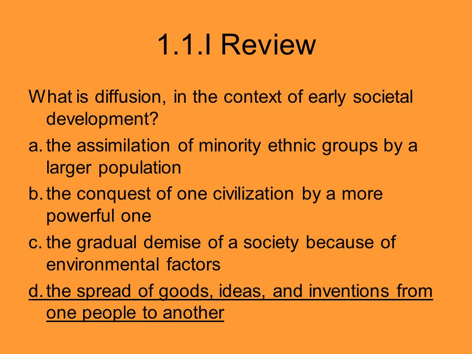 1.1.I Review What is diffusion, in the context of early societal development a. the assimilation of minority ethnic groups by a larger population.