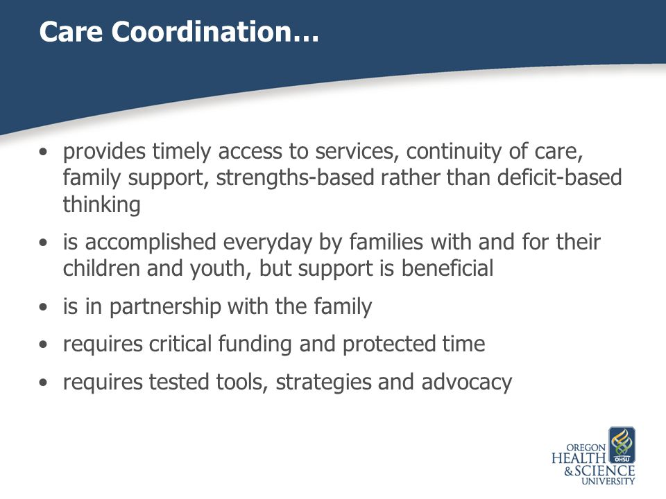 Care Coordination… provides timely access to services, continuity of care, family support, strengths-based rather than deficit-based thinking.