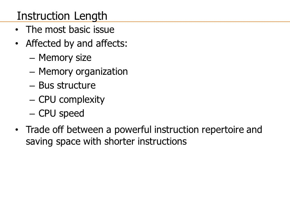Instruction Length The most basic issue Affected by and affects: