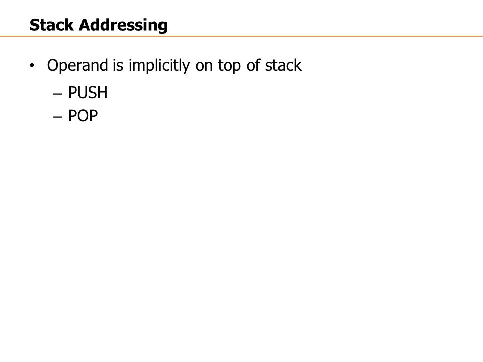 Stack Addressing Operand is implicitly on top of stack PUSH POP