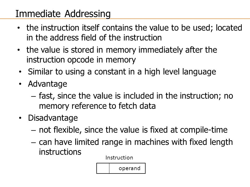 Immediate Addressing the instruction itself contains the value to be used; located in the address field of the instruction.
