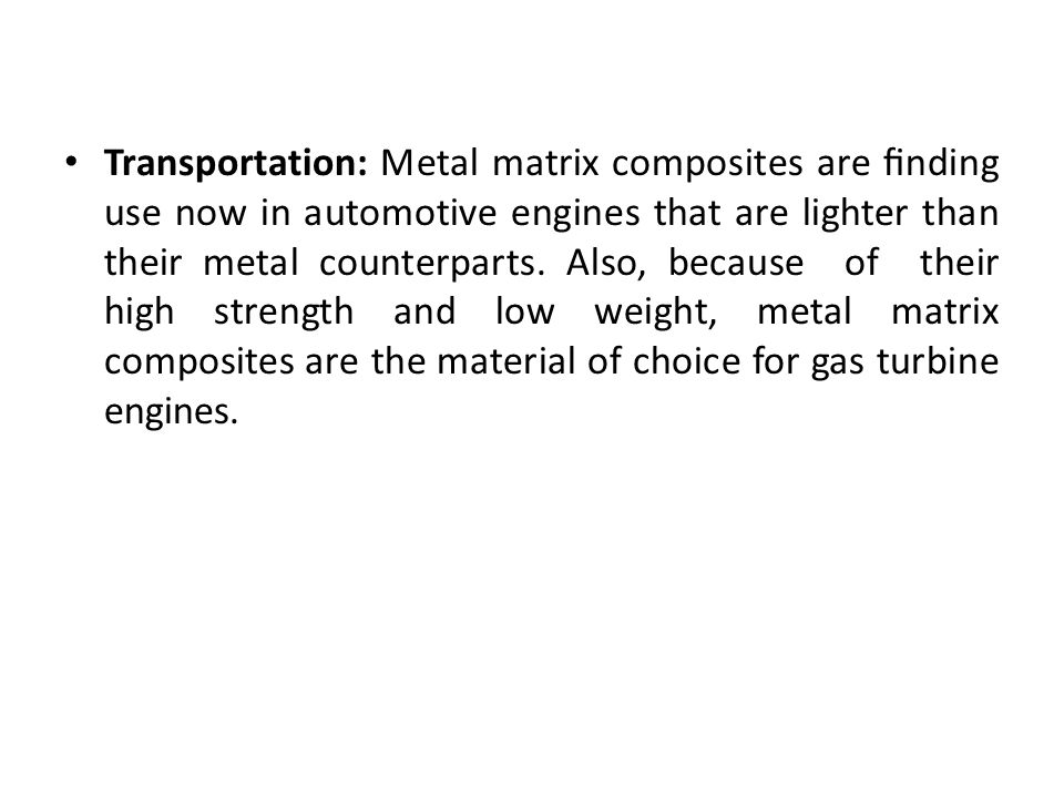Transportation: Metal matrix composites are finding use now in automotive engines that are lighter than their metal counterparts.