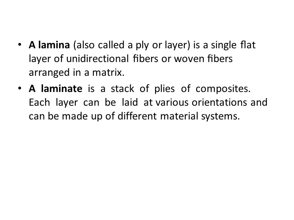 A lamina (also called a ply or layer) is a single flat layer of unidirectional fibers or woven fibers arranged in a matrix.