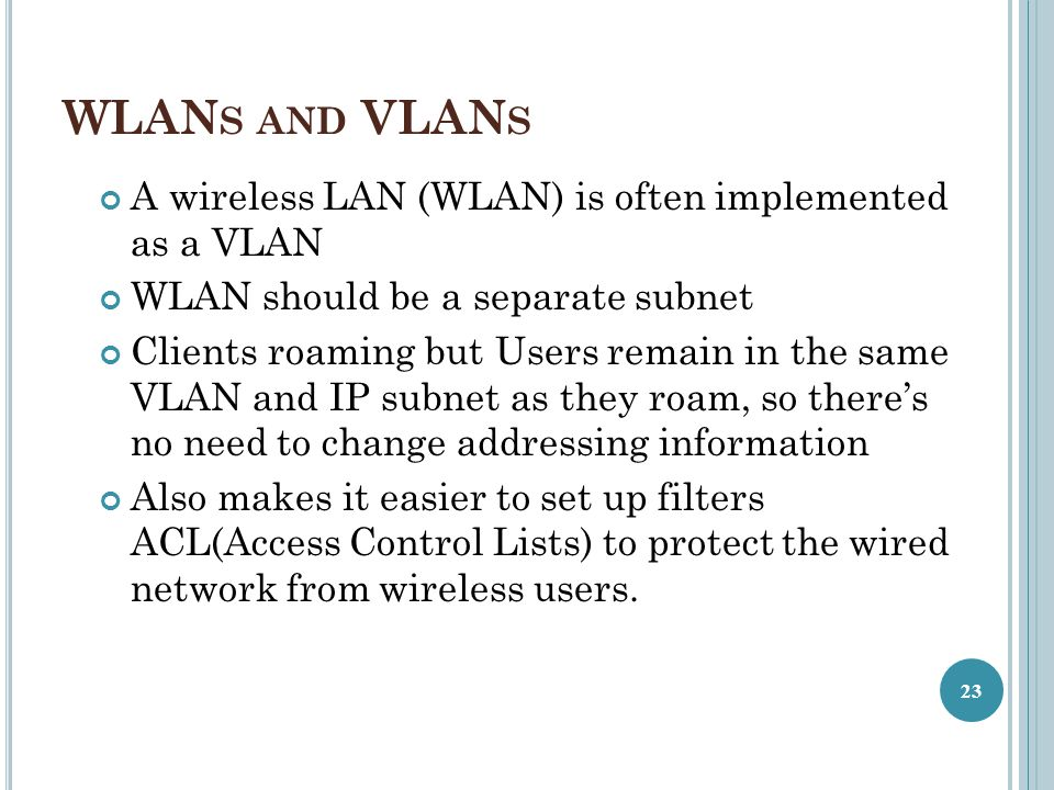 WLANs and VLANs A wireless LAN (WLAN) is often implemented as a VLAN