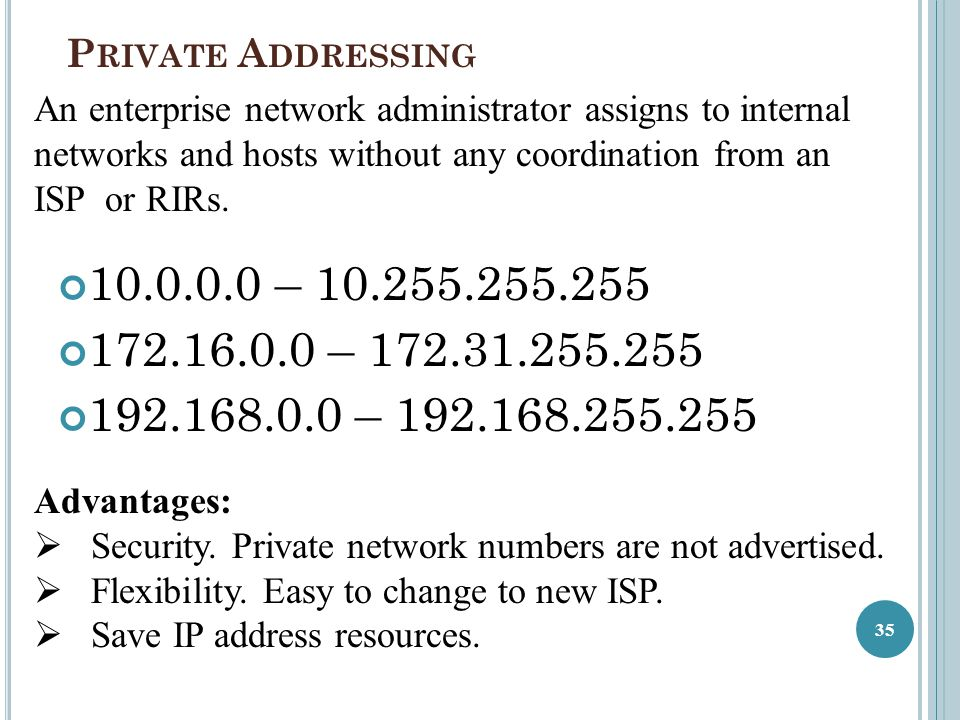 Private Addressing An enterprise network administrator assigns to internal networks and hosts without any coordination from an ISP or RIRs.