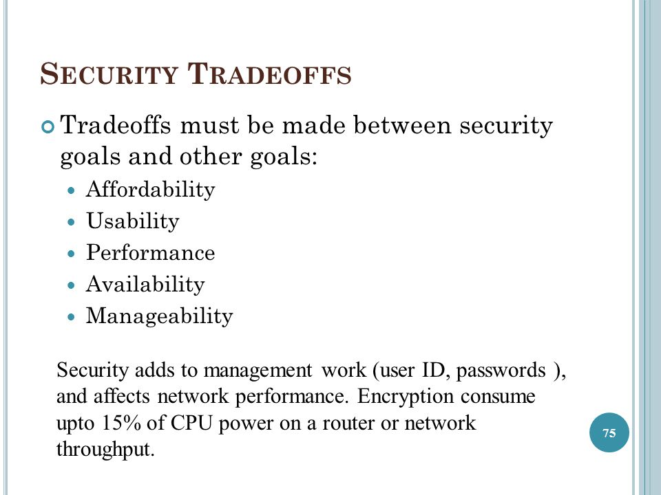 Security Tradeoffs Tradeoffs must be made between security goals and other goals: Affordability. Usability.