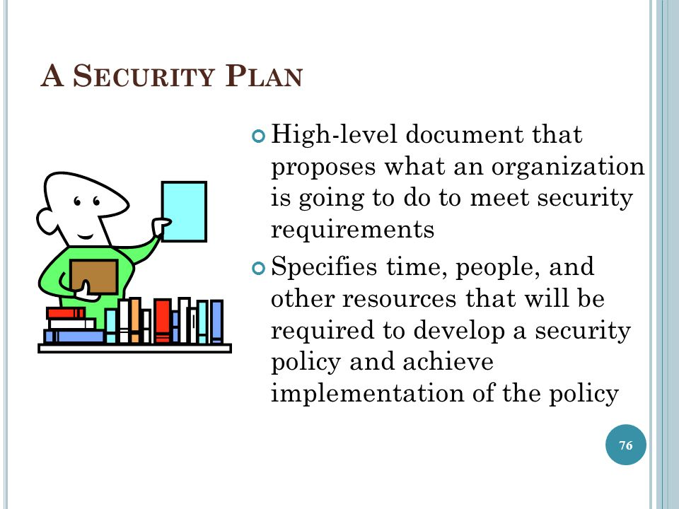 A Security Plan High-level document that proposes what an organization is going to do to meet security requirements.