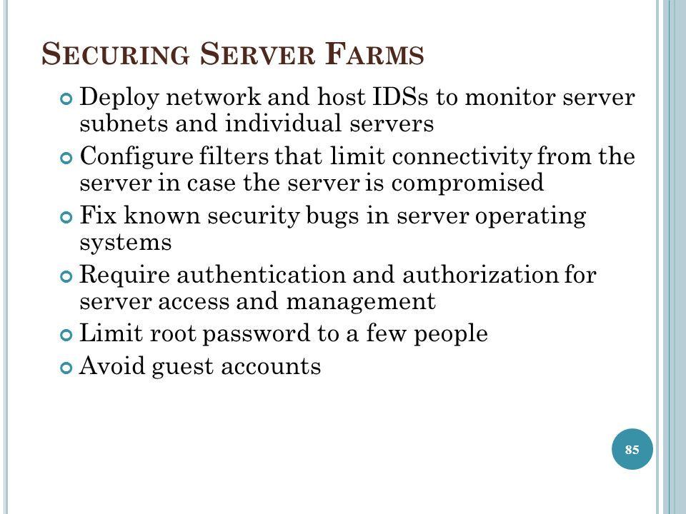 Securing Server Farms Deploy network and host IDSs to monitor server subnets and individual servers.
