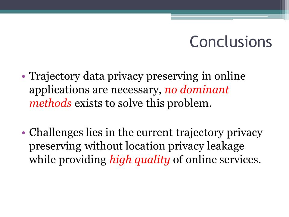 Conclusions Trajectory data privacy preserving in online applications are necessary, no dominant methods exists to solve this problem.