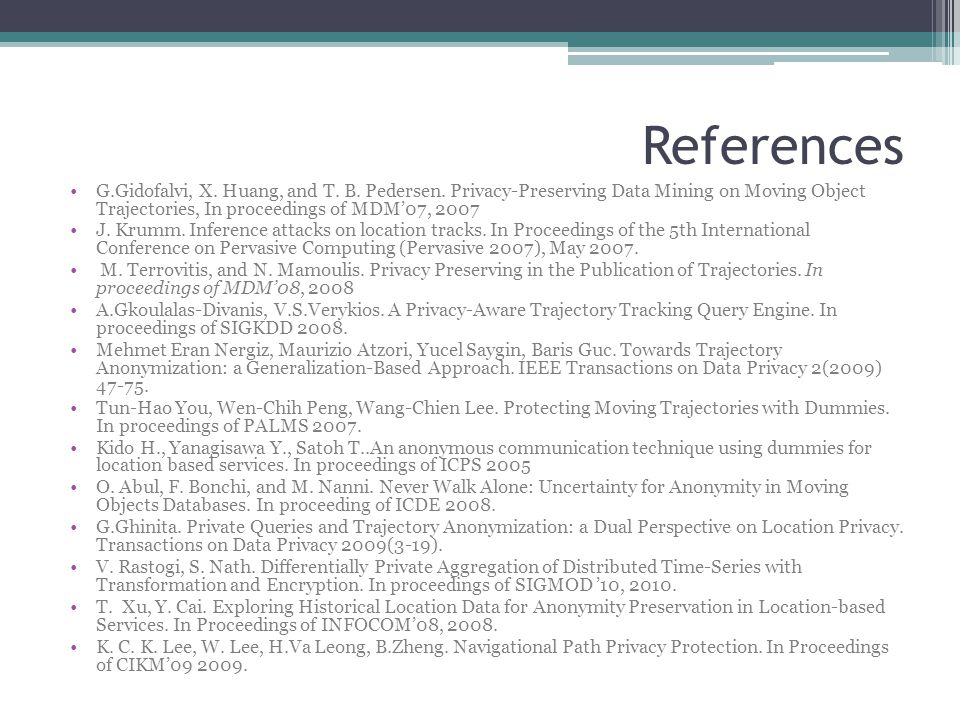References G.Gidofalvi, X. Huang, and T. B. Pedersen. Privacy-Preserving Data Mining on Moving Object Trajectories, In proceedings of MDM'07, 2007.