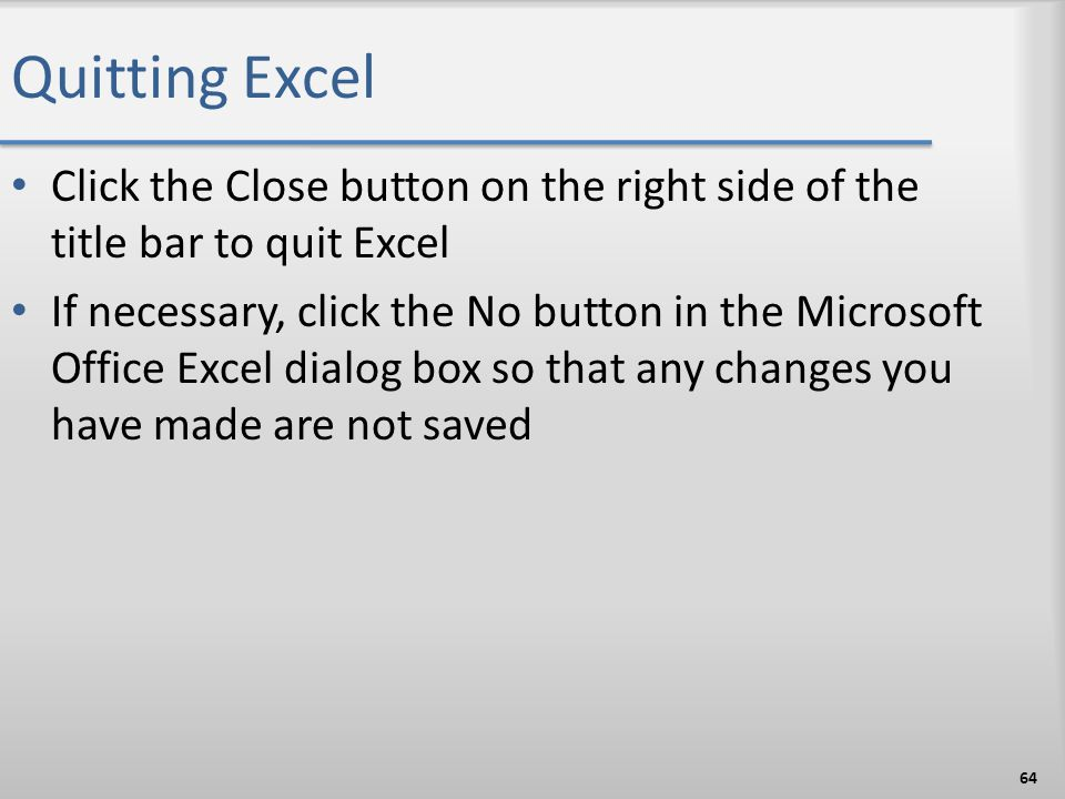 Quitting Excel Click the Close button on the right side of the title bar to quit Excel.