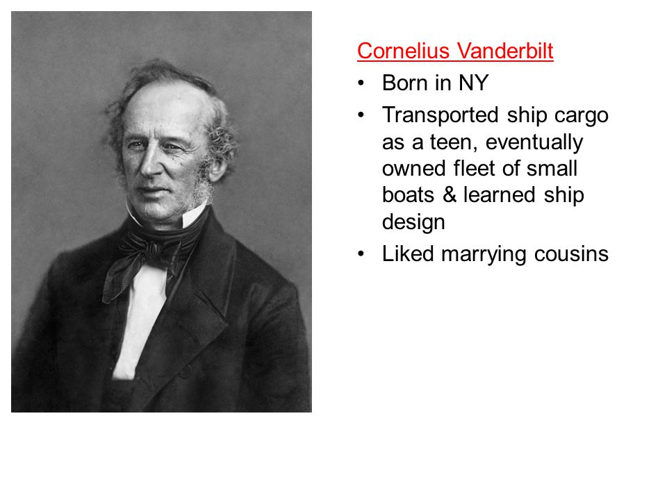 Cornelius Vanderbilt Born in NY. Transported ship cargo as a teen, eventually owned fleet of small boats & learned ship design.