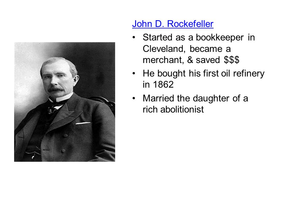 John D. Rockefeller Started as a bookkeeper in Cleveland, became a merchant, & saved $$$ He bought his first oil refinery in 1862.