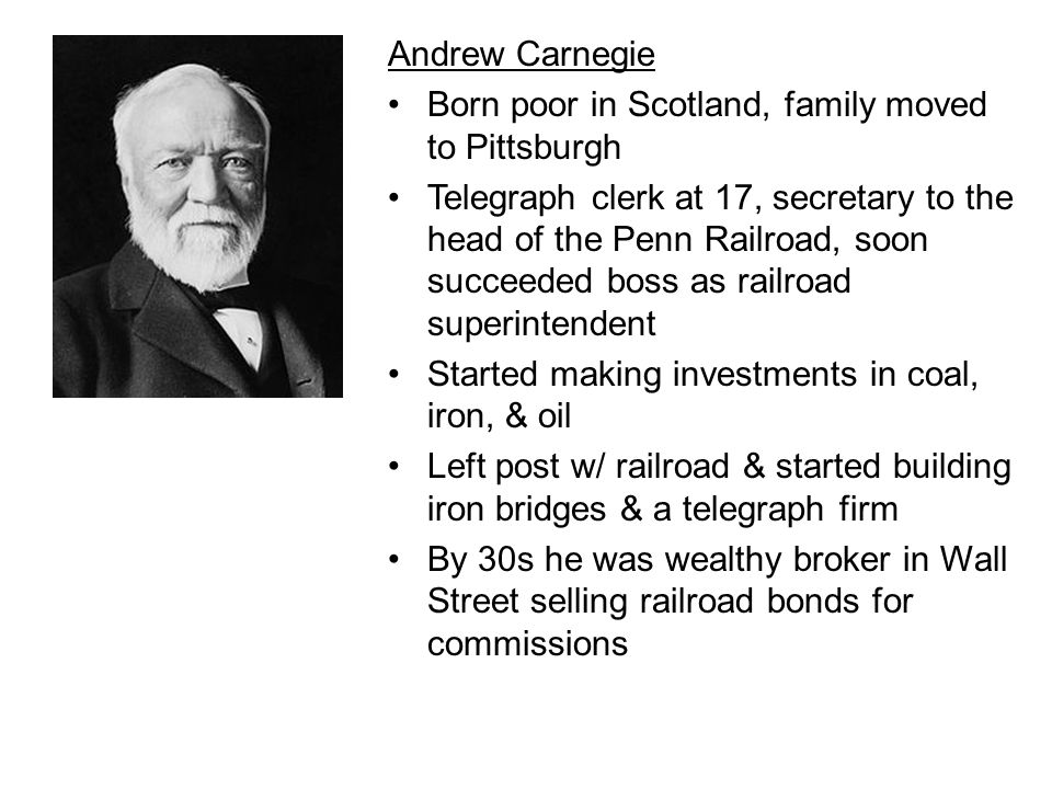 Andrew Carnegie Born poor in Scotland, family moved to Pittsburgh.