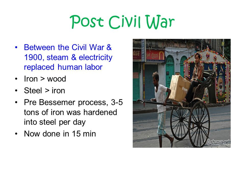 Post Civil War Between the Civil War & 1900, steam & electricity replaced human labor. Iron > wood.