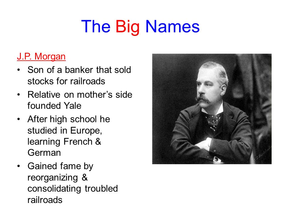 The Big Names J.P. Morgan. Son of a banker that sold stocks for railroads. Relative on mother's side founded Yale.