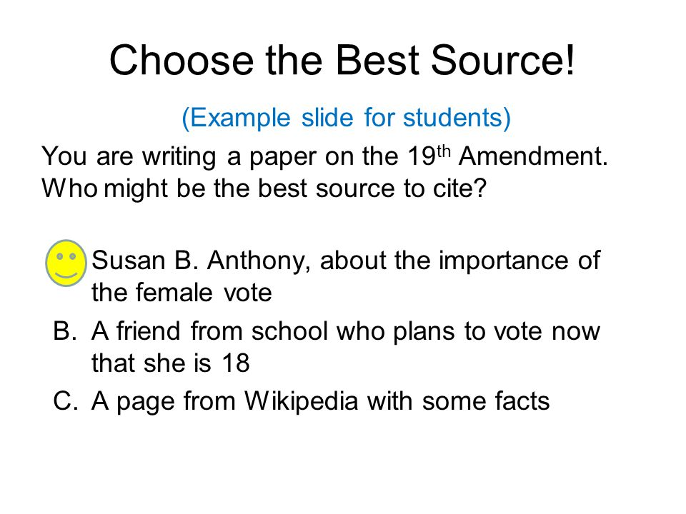 Choose the Best Source! (Example slide for students) You are writing a paper on the 19th Amendment. Who might be the best source to cite