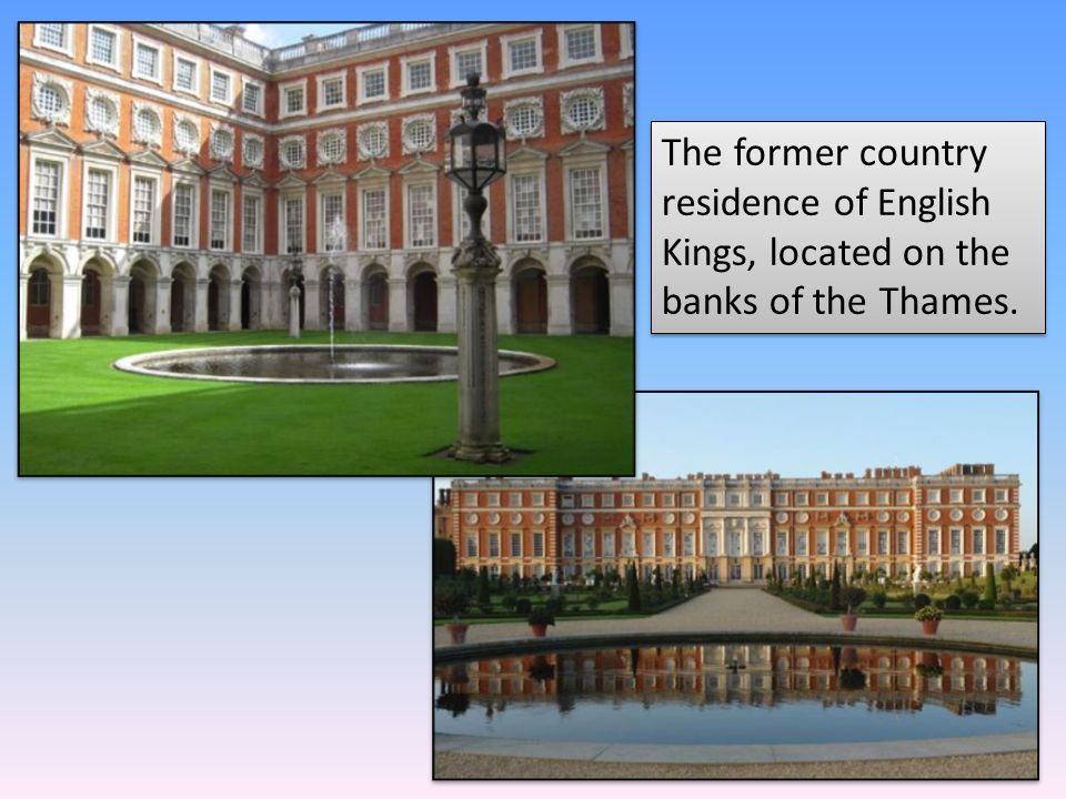 The former country residence of English Kings, located on the banks of the Thames.